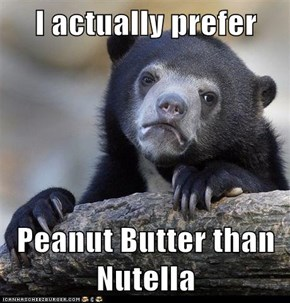 I actually prefer  Peanut Butter than Nutella