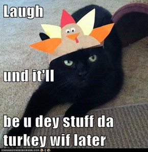 Laugh  und it'll be u dey stuff da turkey wif later