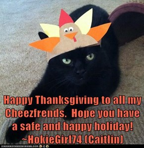 Happy Thanksgiving to all my Cheezfrends.  Hope you have a safe and happy holiday!  ~HokieGirl74 (Caitlin)