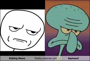 Kidding Meme Totally Looks Like Squiward