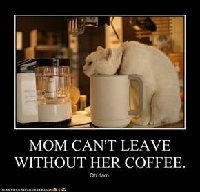 MOM CAN'T LEAVE WITHOUT HER COFFEE.
