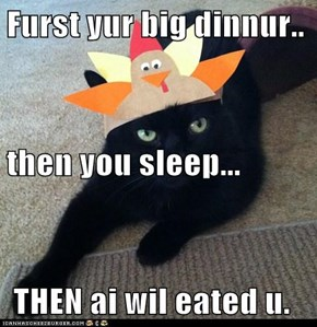 Furst yur big dinnur.. then you sleep...  THEN ai wil eated u.