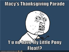 Macy's Thanksgiving Parade  Y u no have My Little Pony Float!?