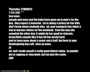 Thursday, 22NOV012 1-712-255-**** hey mom. joseph and mary and the baby have gone up to pam's for the day.  they expect a houseful.  sis is doing a turkey for her kids.  don't know about anybody else.  oh, your youngest has taken a trip to warmer climes f