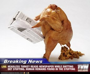 Breaking News - HEADLESS TURKEY READS NEWSPAPER WHILE SHITTING OUT STUFFING. HUMAN REMAINS FOUND IN THE STUFFING