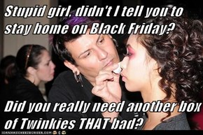 Stupid girl, didn't I tell you to stay home on Black Friday?   Did you really need another box of Twinkies THAT bad?