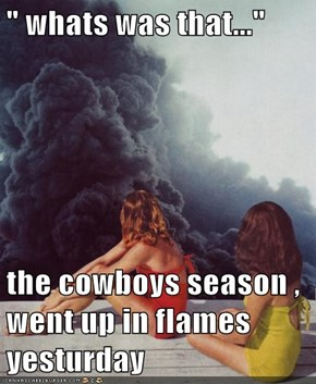 """ whats was that...""  the cowboys season , went up in flames yesturday"