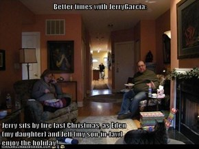 Better times with JerryGarcia:  Jerry sits by fire last Christmas, as Eden                                                                      (my daughter) and Jeff (my son-in-law)                                                                   enjoy