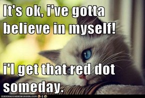 It's ok, i've gotta believe in myself!  i'l get that red dot someday.