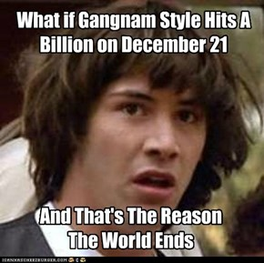What if Gangnam Style Hits A Billion on December 21