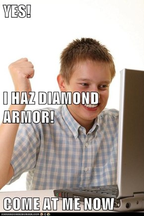 YES! I HAZ DIAMOND ARMOR! COME AT ME NOW