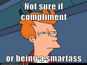 Not sure if compliment  or being a smartass