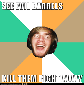 SEE EVIL BARRELS  KILL THEM RIGHT AWAY