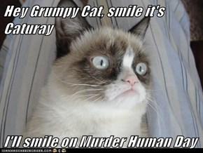 Hey Grumpy Cat, smile it's Caturay  I'll smile on Murder Human Day