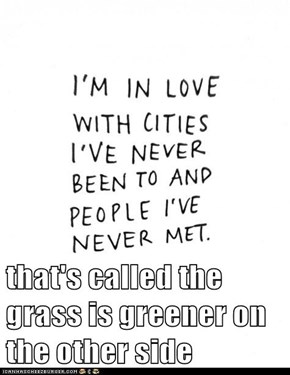 that's called the grass is greener on the other side