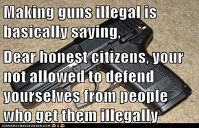 Making guns illegal is basically saying,  Dear honest citizens, your not allowed to defend yourselves from people who get them illegally