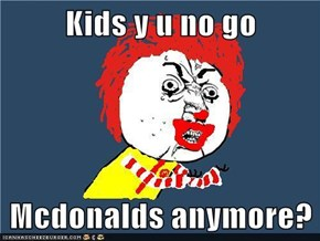 Kids y u no go   Mcdonalds anymore?
