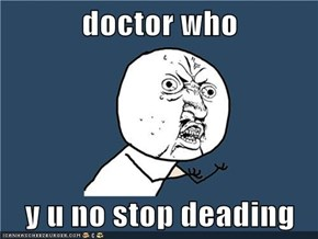 doctor who  y u no stop deading