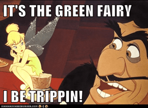 IT'S THE GREEN FAIRY  I BE TRIPPIN!