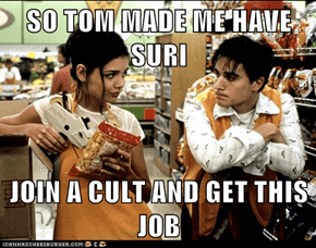 SO TOM MADE ME HAVE SURI  JOIN A CULT AND GET THIS JOB