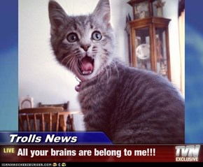 Trolls News - All your brains are belong to me!!!