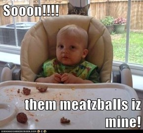 Sooon!!!!  them meatzballs iz mine!