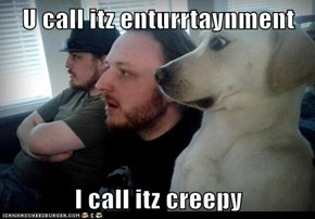 U call itz enturrtaynment  I call itz creepy