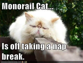 Monorail Cat...  Is off taking a nap break.