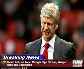 Breaking News - Messi Refuses To let Wenger Sign his son, Wenger goes into Depression