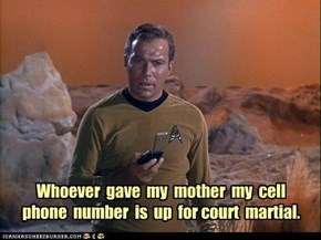 Whoever  gave  my  mother  my  cell  phone  number  is  up  for court  martial.