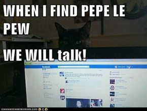 WHEN I FIND PEPE LE PEW WE WILL talk!
