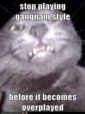 stop playing gangnam style  before it becomes overplayed