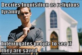 Decries Inquisition as religious tyranny  Interrogates people to see if they are saved.
