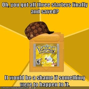 Oh, you got all three starters finally and saved?  It would be a shame if something were to happen to it.