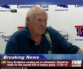 Breaking News - Terry Bradshaw coming out of retirement. Should be ready for the second half of todays game. 11/25-12