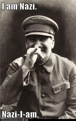 I am Nazi.  Nazi-I-am.