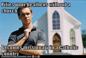 Pities poor heathens without a church.  Becomes missionary in a Catholic country