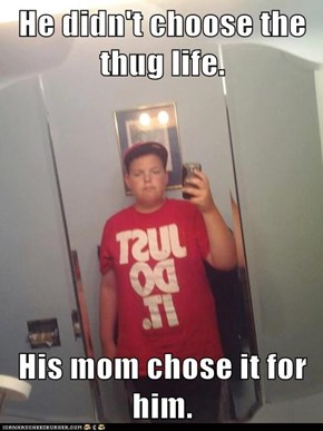 He didn't choose the thug life.  His mom chose it for him.