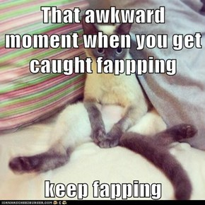 That awkward moment when you get caught fappping  keep fapping
