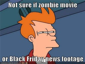 Not sure if zombie movie  or Black Friday news footage