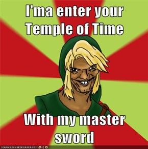 I'ma enter your Temple of Time  With my master sword