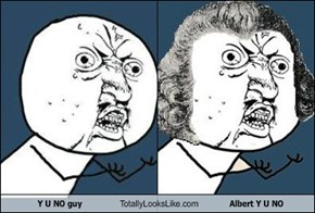 Y U NO guy Totally Looks Like Albert Y U NO