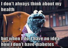 I don't always think about my health  but when I do, I have no idea how I don't have diabetes