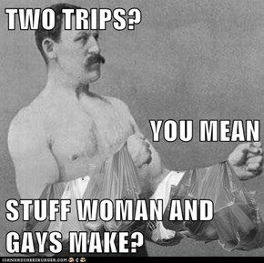 TWO TRIPS?  YOU MEAN STUFF WOMAN AND GAYS MAKE?