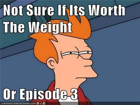 Not Sure If Its Worth The Weight  Or Episode 3