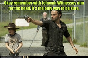 Okay remember with Jehovah Witnesses aim for the head. It's the only way to be sure.