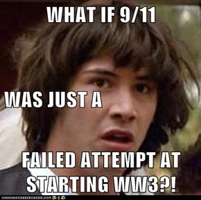 WHAT IF 9/11  WAS JUST A FAILED ATTEMPT AT STARTING WW3?!