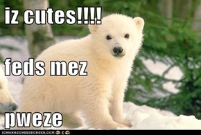 iz cutes!!!! feds mez pweze