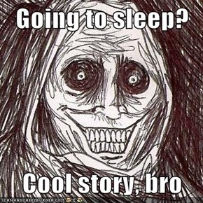 Going to sleep?  Cool story, bro