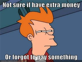 Not sure if have extra money  Or forgot to pay something